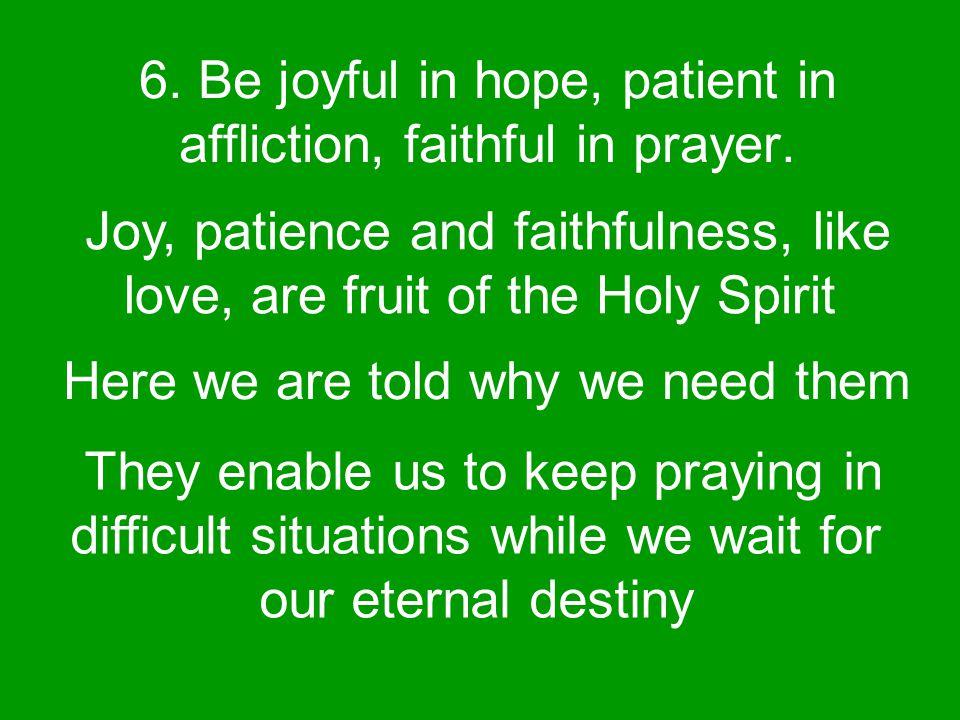 6. Be joyful in hope, patient in affliction, faithful in prayer.