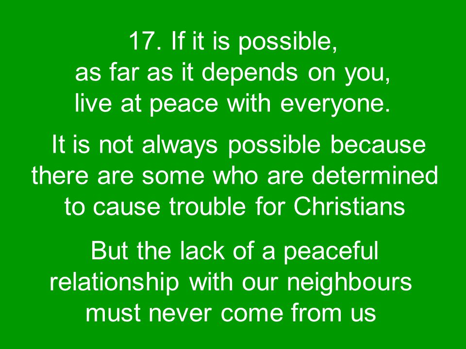 17. If it is possible, as far as it depends on you, live at peace with everyone.