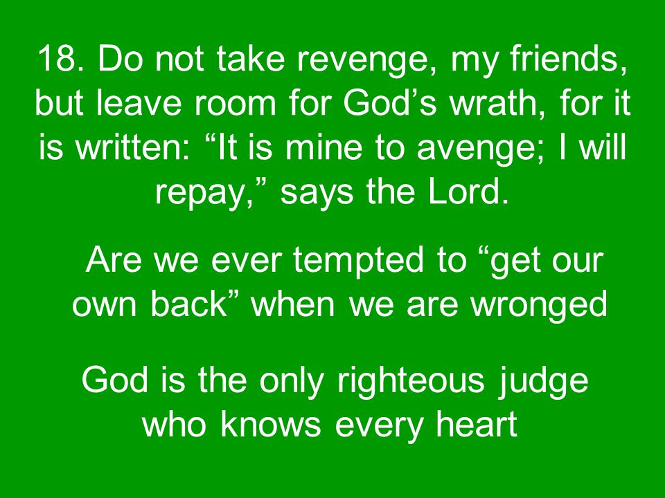 """18. Do not take revenge, my friends, but leave room for God's wrath, for it is written: """"It is mine to avenge; I will repay,"""" says the Lord. Are we ev"""