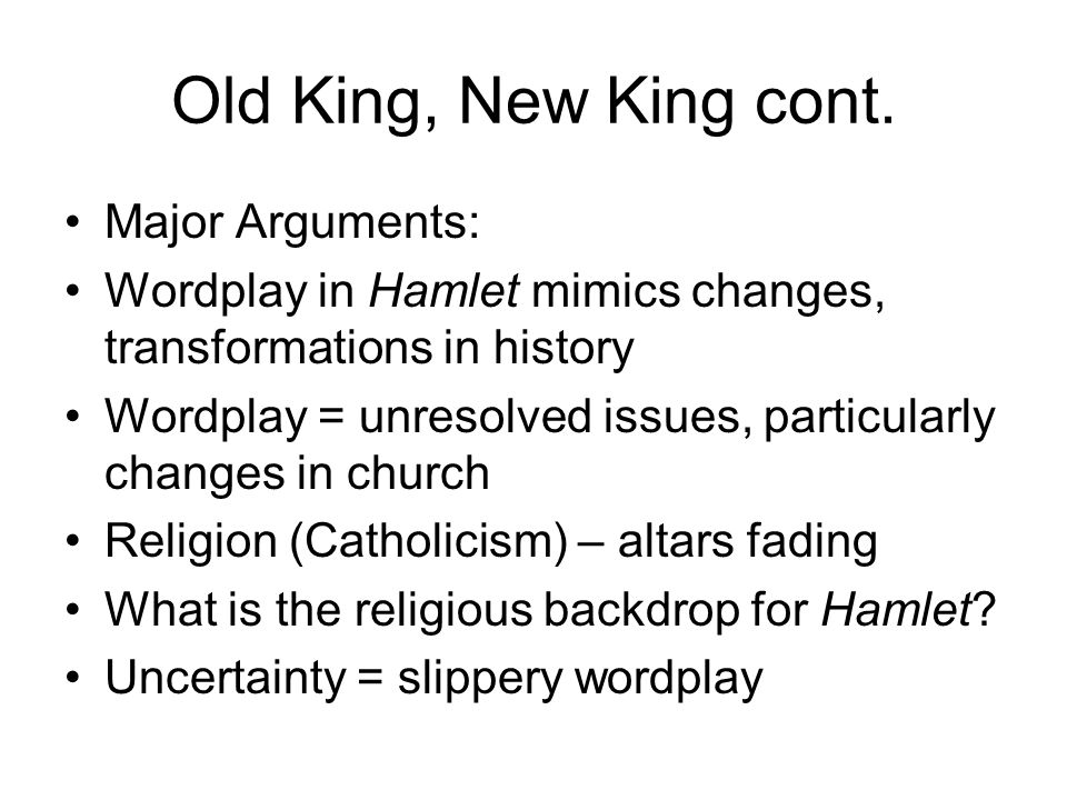 Old King, New King cont. Major Arguments: Wordplay in Hamlet mimics changes, transformations in history Wordplay = unresolved issues, particularly cha