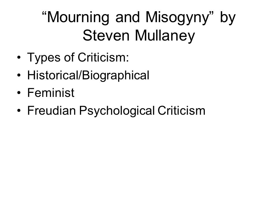 """Mourning and Misogyny"" by Steven Mullaney Types of Criticism: Historical/Biographical Feminist Freudian Psychological Criticism"
