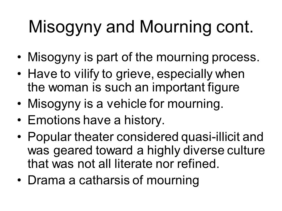 Misogyny and Mourning cont. Misogyny is part of the mourning process. Have to vilify to grieve, especially when the woman is such an important figure