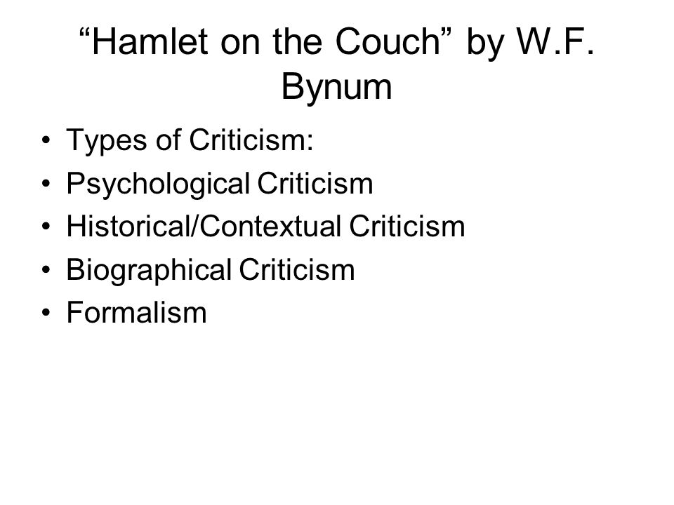 """Hamlet on the Couch"" by W.F. Bynum Types of Criticism: Psychological Criticism Historical/Contextual Criticism Biographical Criticism Formalism"