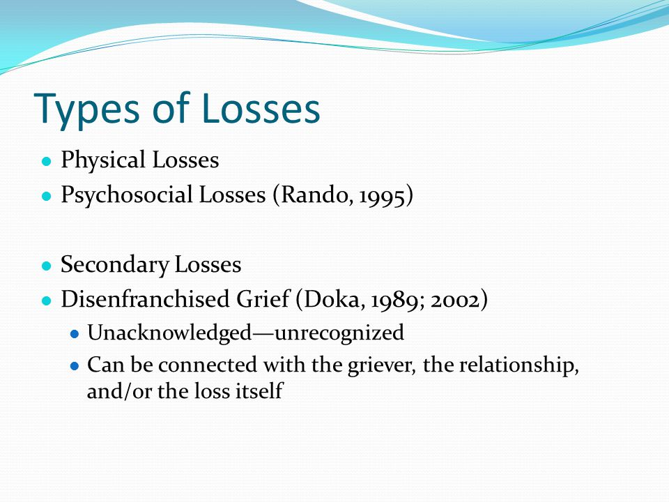 Types of Losses l Physical Losses l Psychosocial Losses (Rando, 1995) l Secondary Losses l Disenfranchised Grief (Doka, 1989; 2002) l Unacknowledged—unrecognized l Can be connected with the griever, the relationship, and/or the loss itself