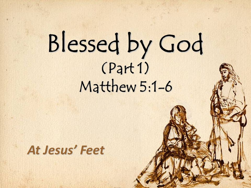 Blessed by God (Part 1) Matthew 5:1-6 At Jesus' Feet