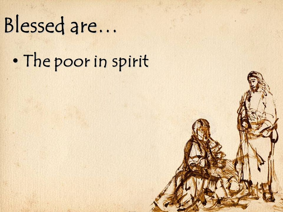 Blessed are… The poor in spirit The poor in spirit