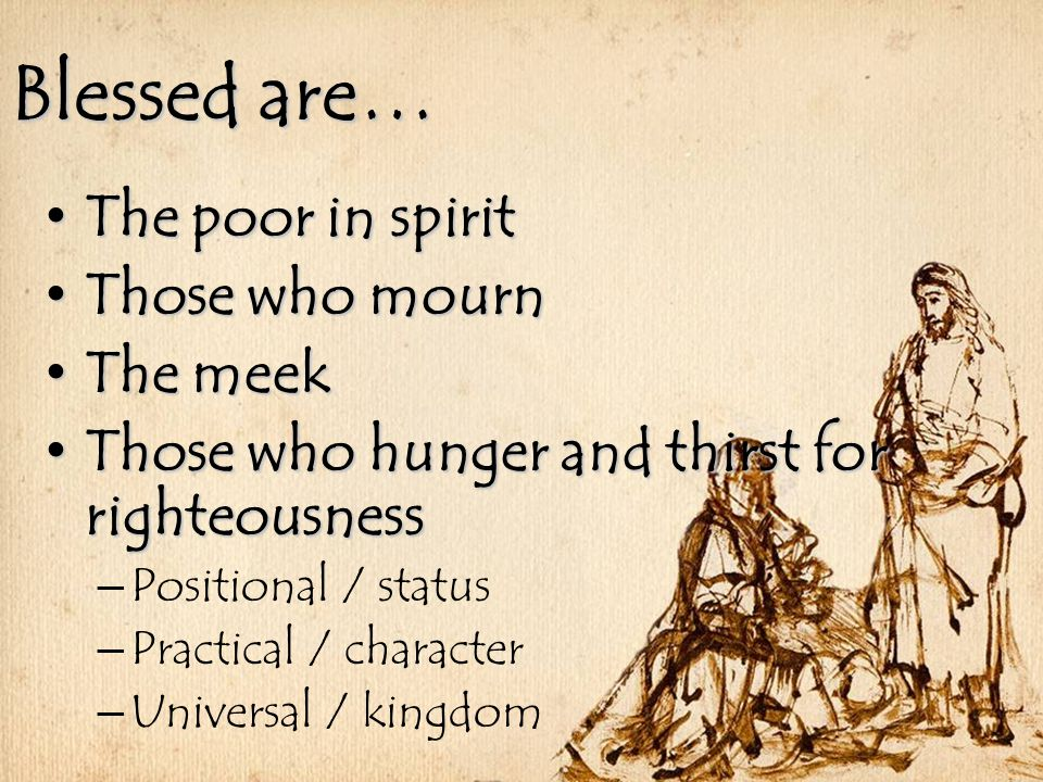 Blessed are… The poor in spirit The poor in spirit Those who mourn Those who mourn The meek The meek Those who hunger and thirst for righteousness Those who hunger and thirst for righteousness – Positional / status – Practical / character – Universal / kingdom