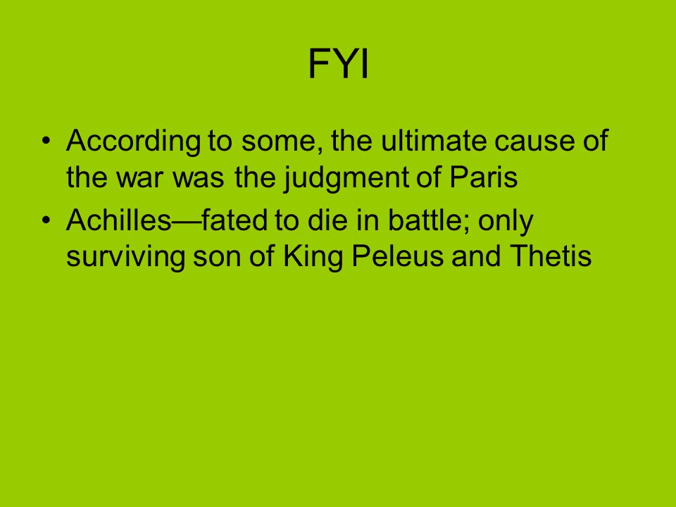 FYI According to some, the ultimate cause of the war was the judgment of Paris Achilles—fated to die in battle; only surviving son of King Peleus and