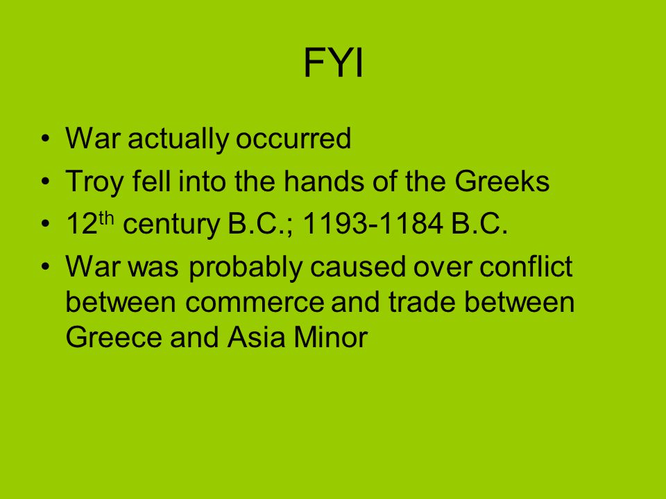 FYI War actually occurred Troy fell into the hands of the Greeks 12 th century B.C.; 1193-1184 B.C. War was probably caused over conflict between comm