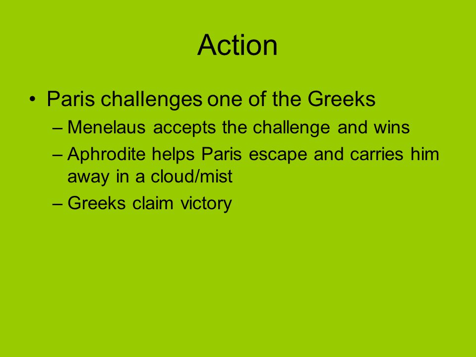 Action Paris challenges one of the Greeks –Menelaus accepts the challenge and wins –Aphrodite helps Paris escape and carries him away in a cloud/mist