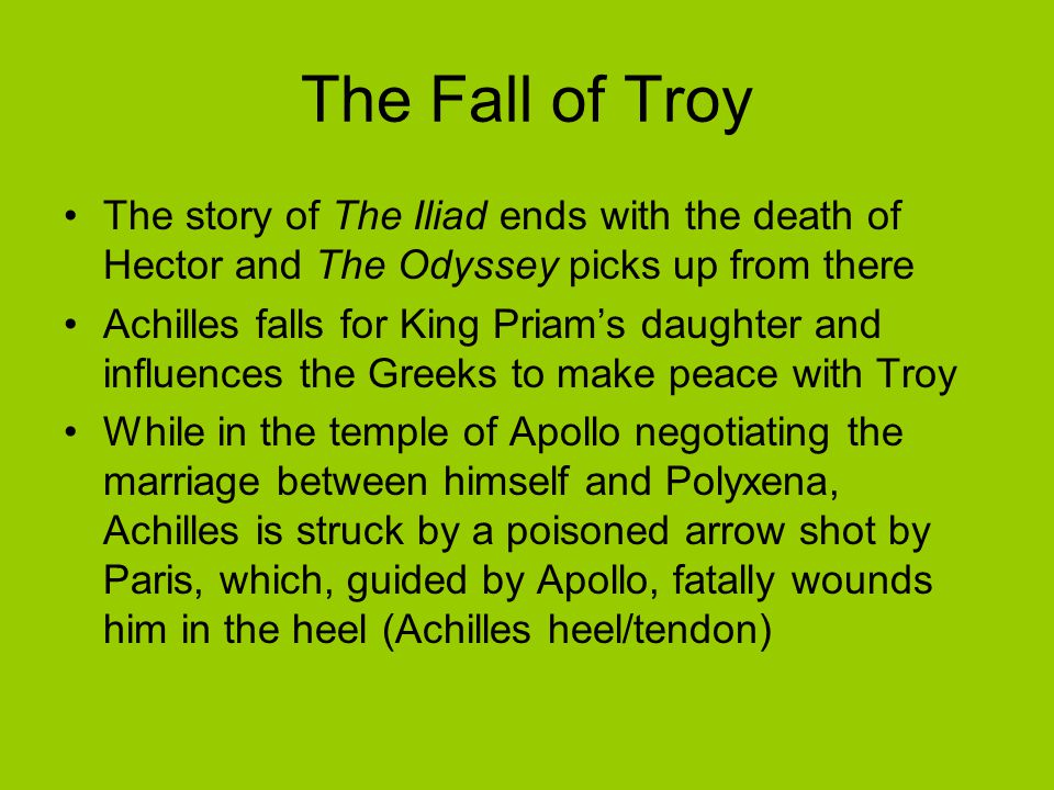 The Fall of Troy The story of The Iliad ends with the death of Hector and The Odyssey picks up from there Achilles falls for King Priam's daughter and