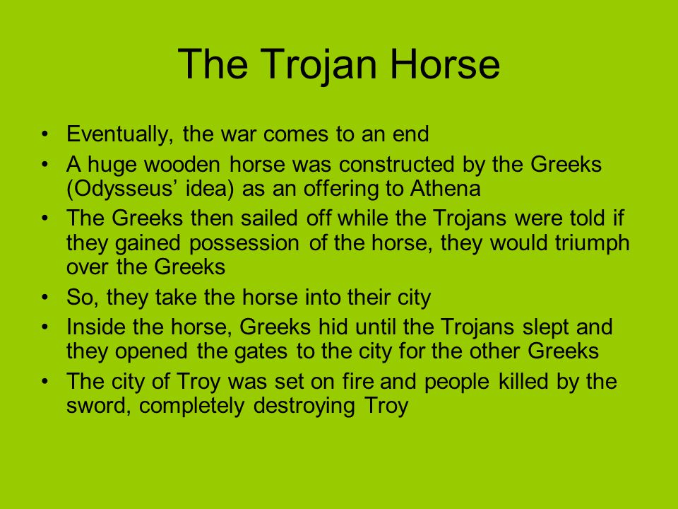 The Trojan Horse Eventually, the war comes to an end A huge wooden horse was constructed by the Greeks (Odysseus' idea) as an offering to Athena The G