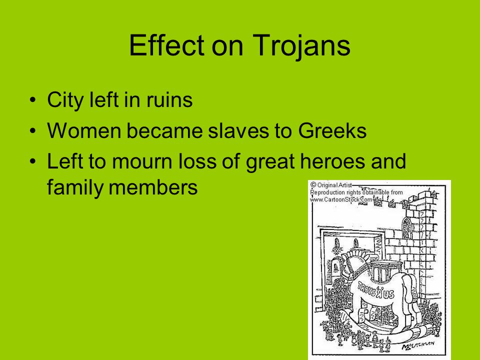 Effect on Trojans City left in ruins Women became slaves to Greeks Left to mourn loss of great heroes and family members