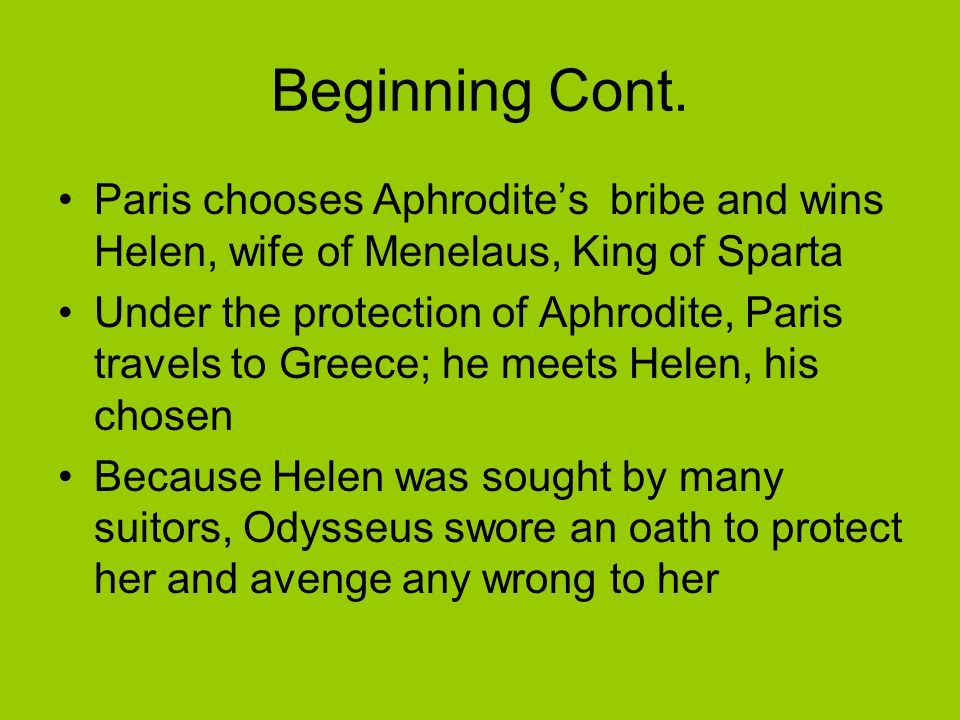Beginning Cont. Paris chooses Aphrodite's bribe and wins Helen, wife of Menelaus, King of Sparta Under the protection of Aphrodite, Paris travels to G