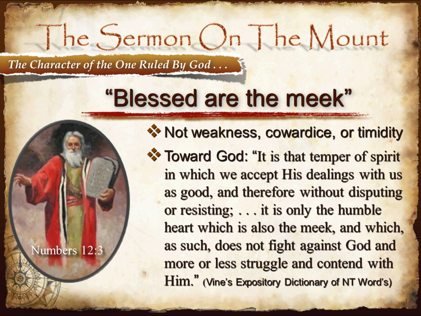 19 Blessed are the meek  Not weakness, cowardice, or timidity  Toward God: It is that temper of spirit in which we accept His dealings with us as good, and therefore without disputing or resisting;...