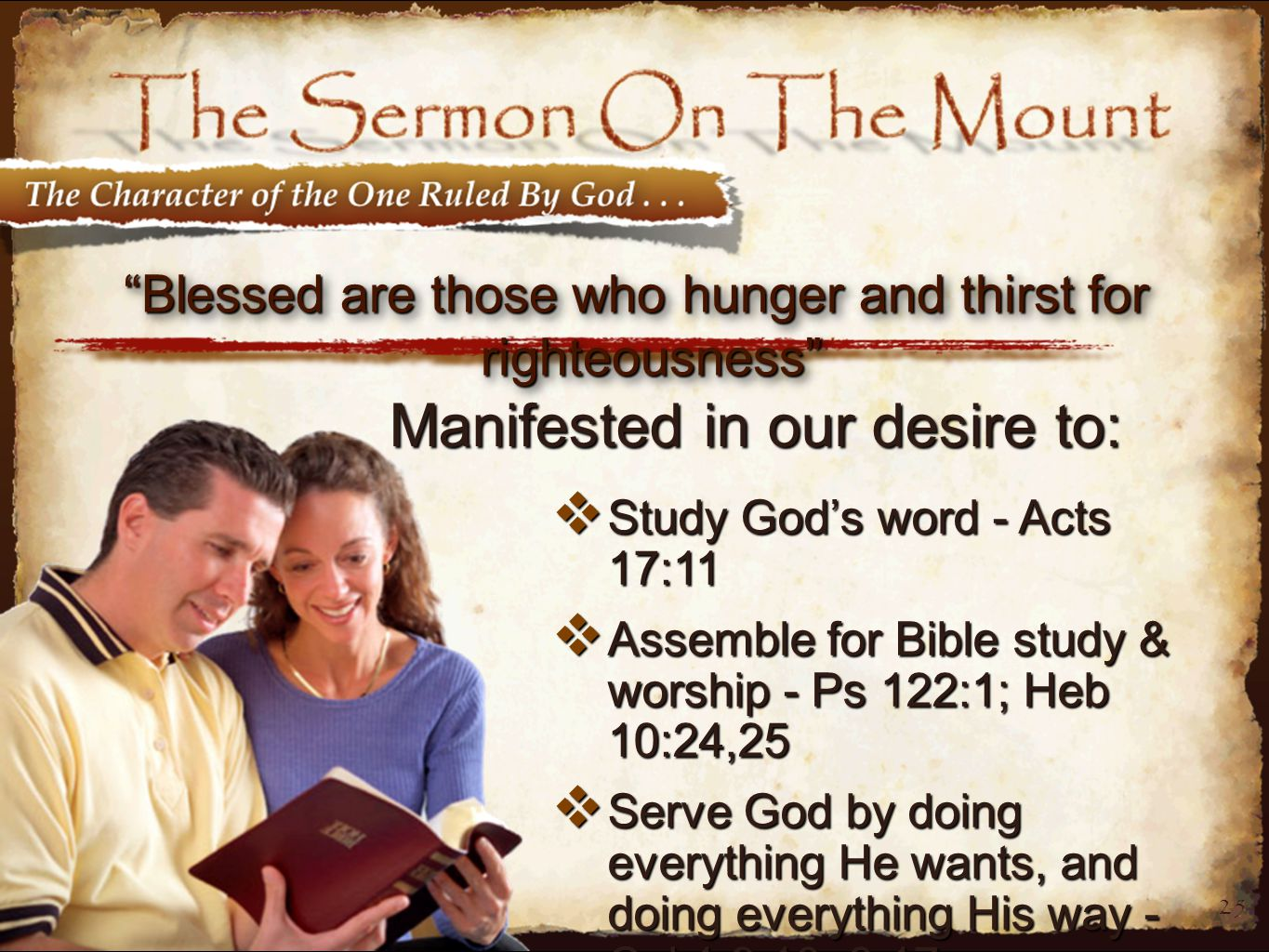 25 Blessed are those who hunger and thirst for righteousness  Study God's word - Acts 17:11  Assemble for Bible study & worship - Ps 122:1; Heb 10:24,25  Serve God by doing everything He wants, and doing everything His way - Col 1:9,10; 3:17 Manifested in our desire to:
