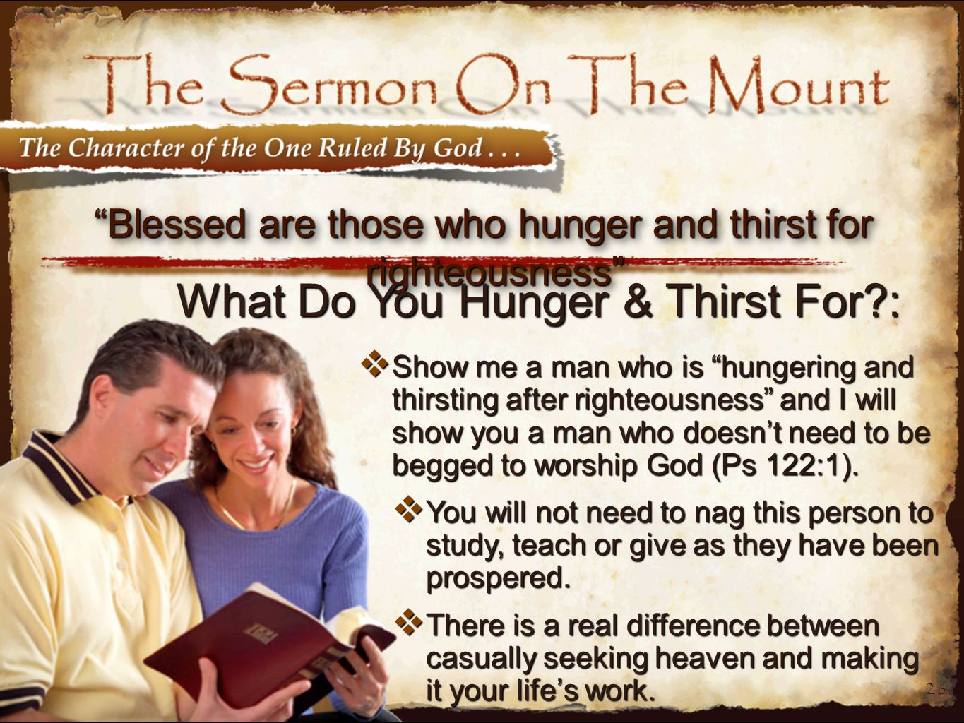 26 Blessed are those who hunger and thirst for righteousness  Show me a man who is hungering and thirsting after righteousness and I will show you a man who doesn't need to be begged to worship God (Ps 122:1).