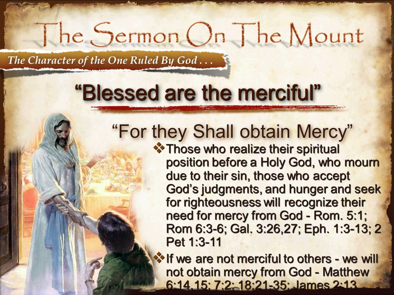 29 Blessed are the merciful For they Shall obtain Mercy  Those who realize their spiritual position before a Holy God, who mourn due to their sin, those who accept God's judgments, and hunger and seek for righteousness will recognize their need for mercy from God - Rom.