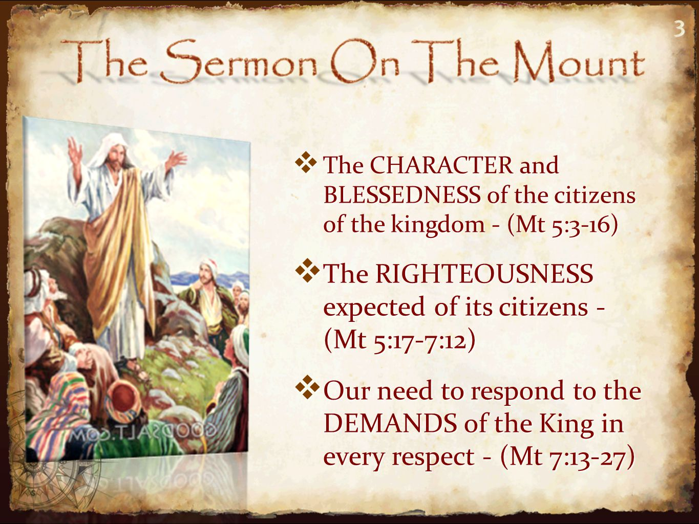 3 TTTThe CHARACTER and BLESSEDNESS of the citizens of the kingdom - (Mt 5:3-16) TTTThe RIGHTEOUSNESS expected of its citizens - (Mt 5:17-7:12) OOOOur need to respond to the DEMANDS of the King in every respect - (Mt 7:13-27) 3