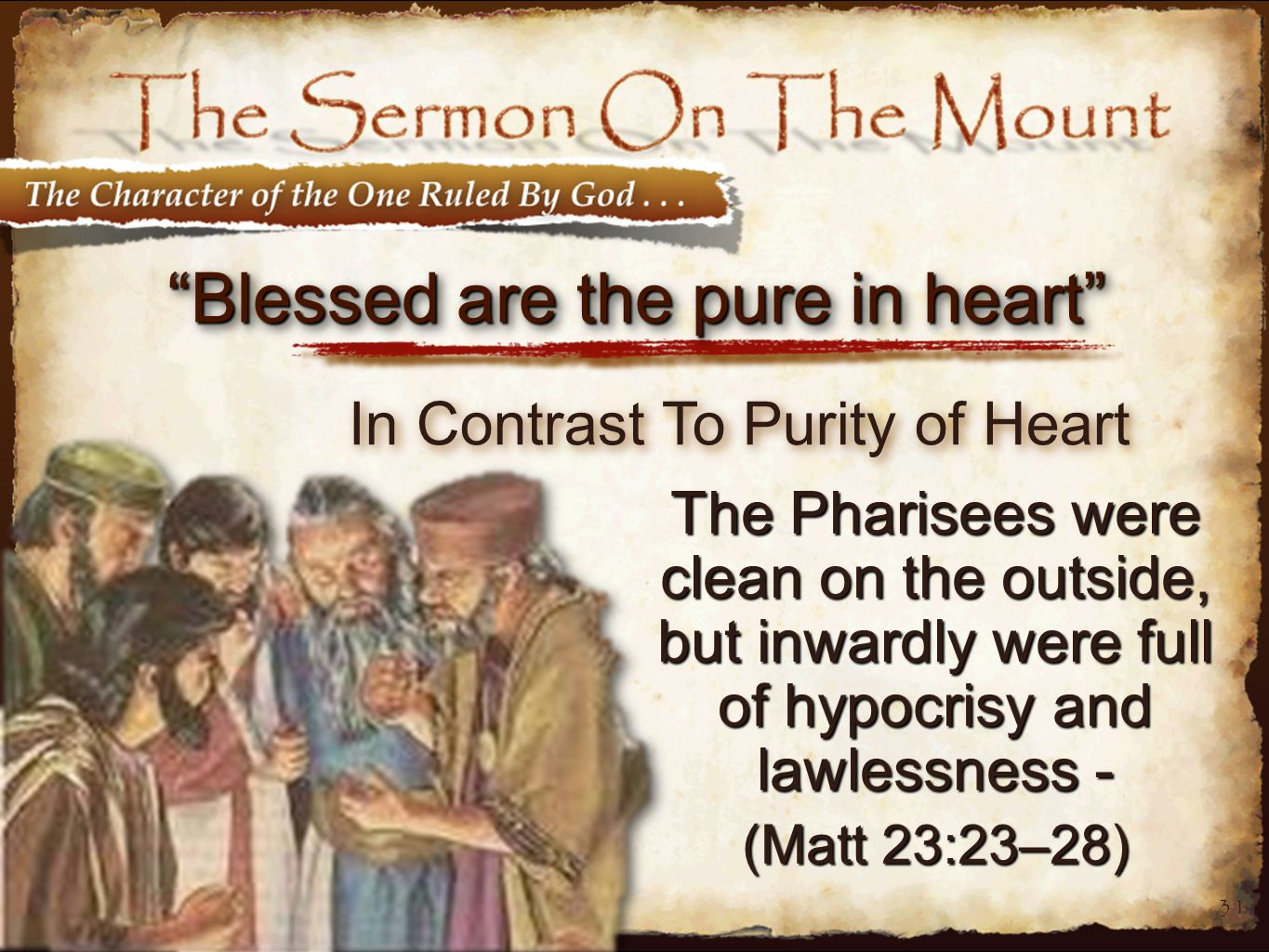 31 Blessed are the pure in heart The Pharisees were clean on the outside, but inwardly were full of hypocrisy and lawlessness - (Matt 23:23–28) In Contrast To Purity of Heart