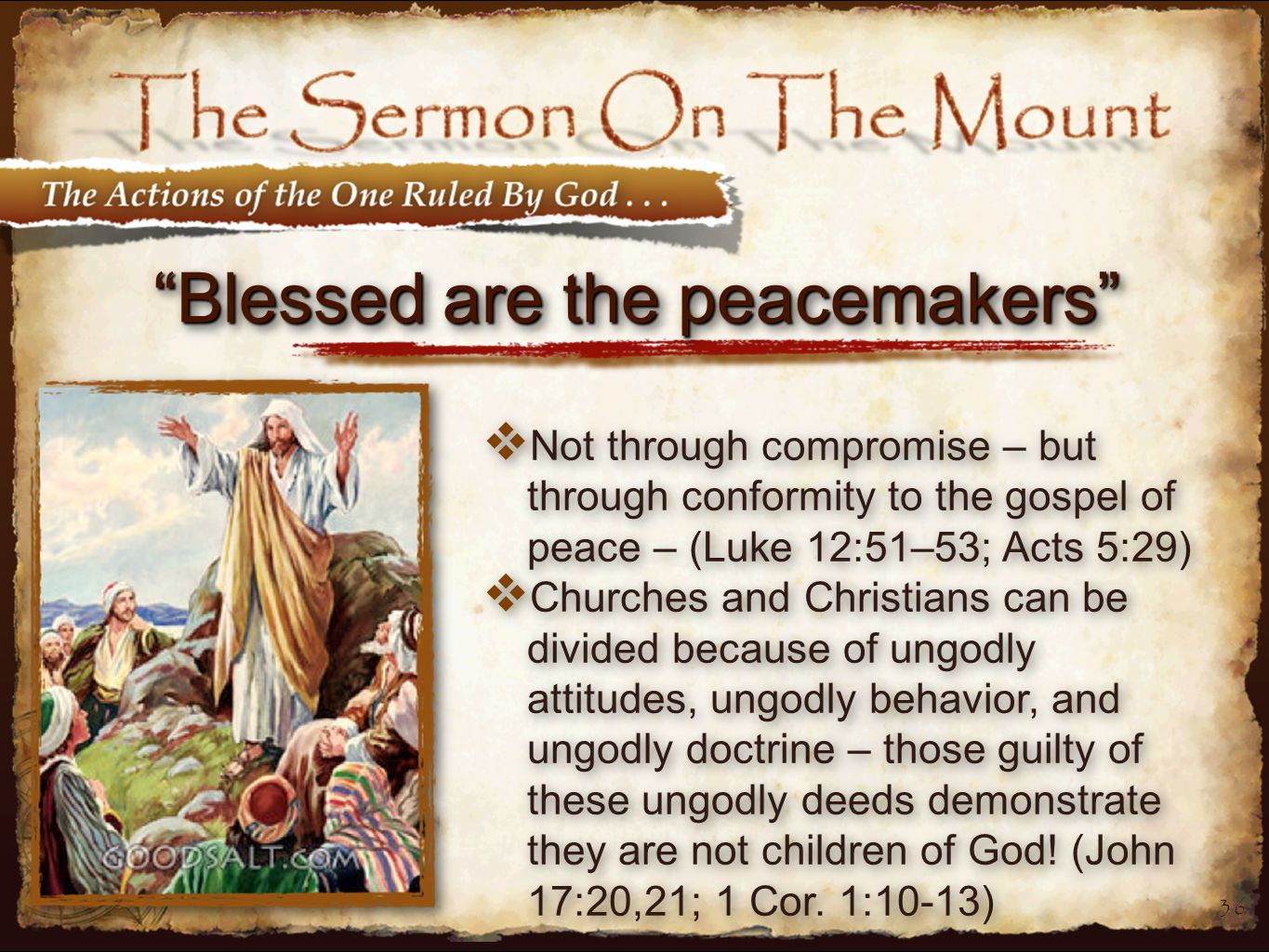 36 Blessed are the peacemakers  Not through compromise – but through conformity to the gospel of peace – (Luke 12:51–53; Acts 5:29)  Churches and Christians can be divided because of ungodly attitudes, ungodly behavior, and ungodly doctrine – those guilty of these ungodly deeds demonstrate they are not children of God.