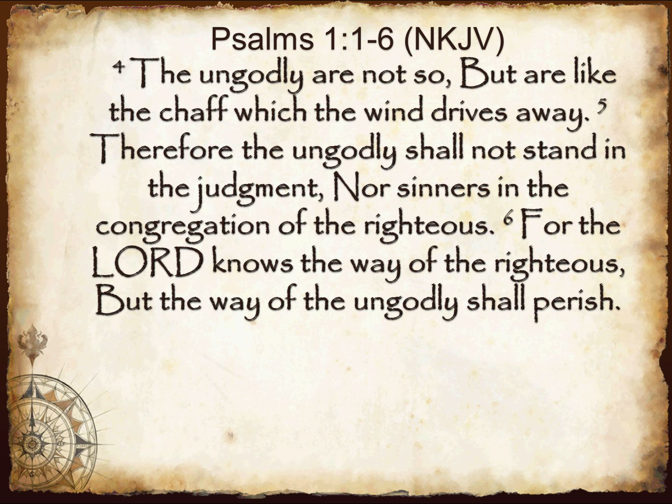 Psalms 1:1-6 (NKJV) 4 The ungodly are not so, But are like the chaff which the wind drives away.