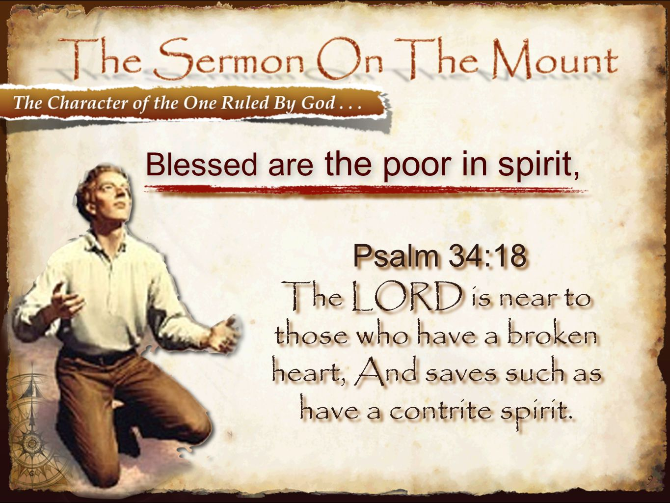 9 Blessed are the poor in spirit, Psalm 34:18 The LORD is near to those who have a broken heart, And saves such as have a contrite spirit.