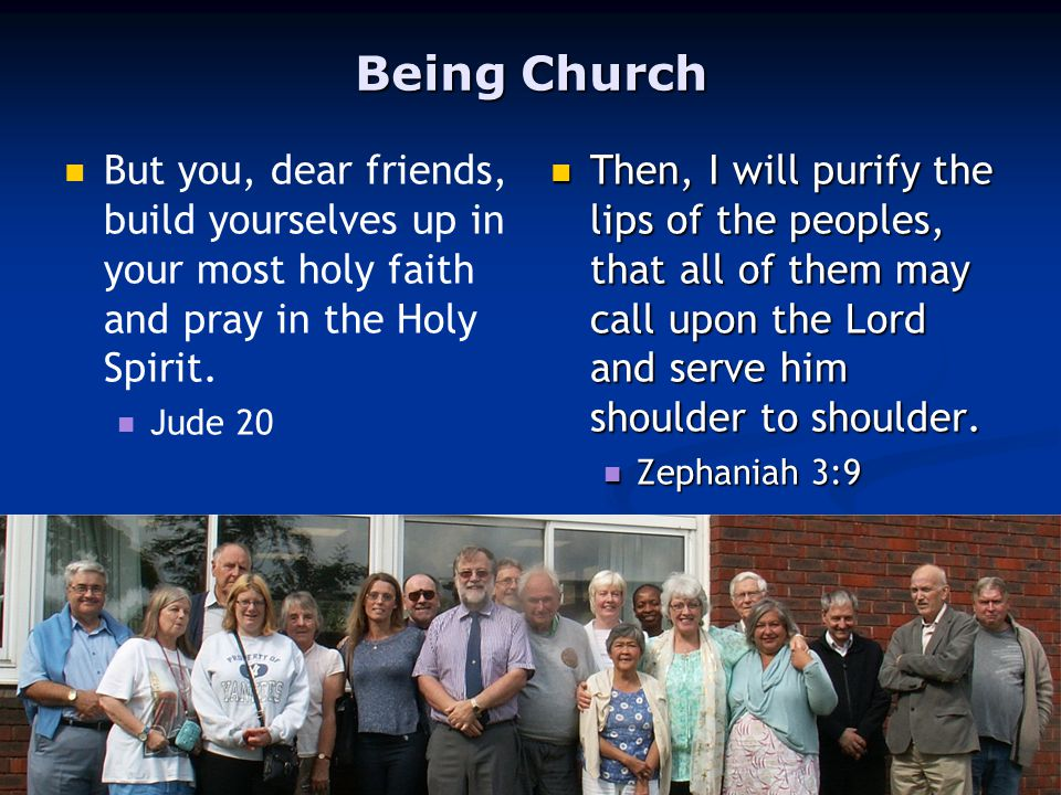 Being Church But you, dear friends, build yourselves up in your most holy faith and pray in the Holy Spirit.