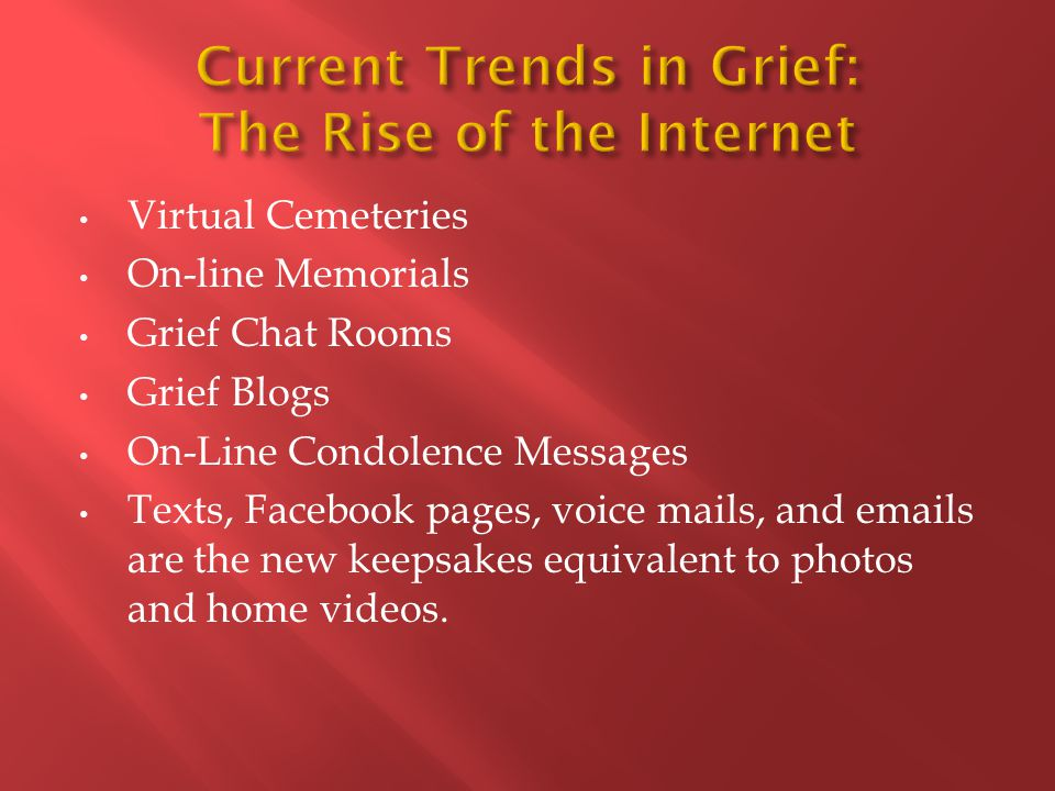 Virtual Cemeteries On-line Memorials Grief Chat Rooms Grief Blogs On-Line Condolence Messages Texts, Facebook pages, voice mails, and emails are the new keepsakes equivalent to photos and home videos.
