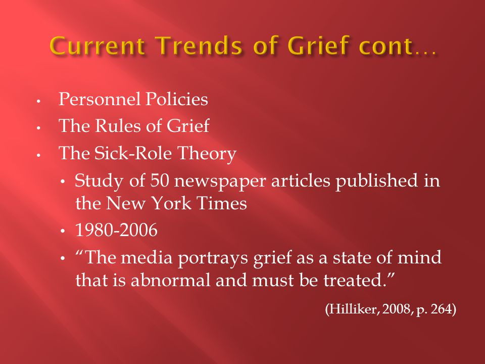 Personnel Policies The Rules of Grief The Sick-Role Theory Study of 50 newspaper articles published in the New York Times 1980-2006 The media portrays grief as a state of mind that is abnormal and must be treated. (Hilliker, 2008, p.