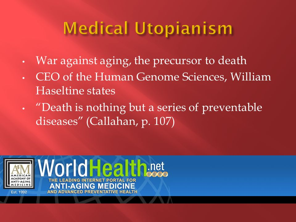 War against aging, the precursor to death CEO of the Human Genome Sciences, William Haseltine states Death is nothing but a series of preventable diseases (Callahan, p.