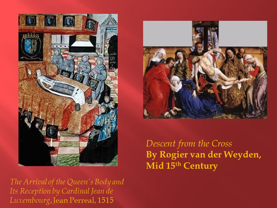 The Arrival of the Queen's Body and Its Reception by Cardinal Jean de Luxembourg, Jean Perreal, 1515 Descent from the Cross By Rogier van der Weyden, Mid 15 th Century