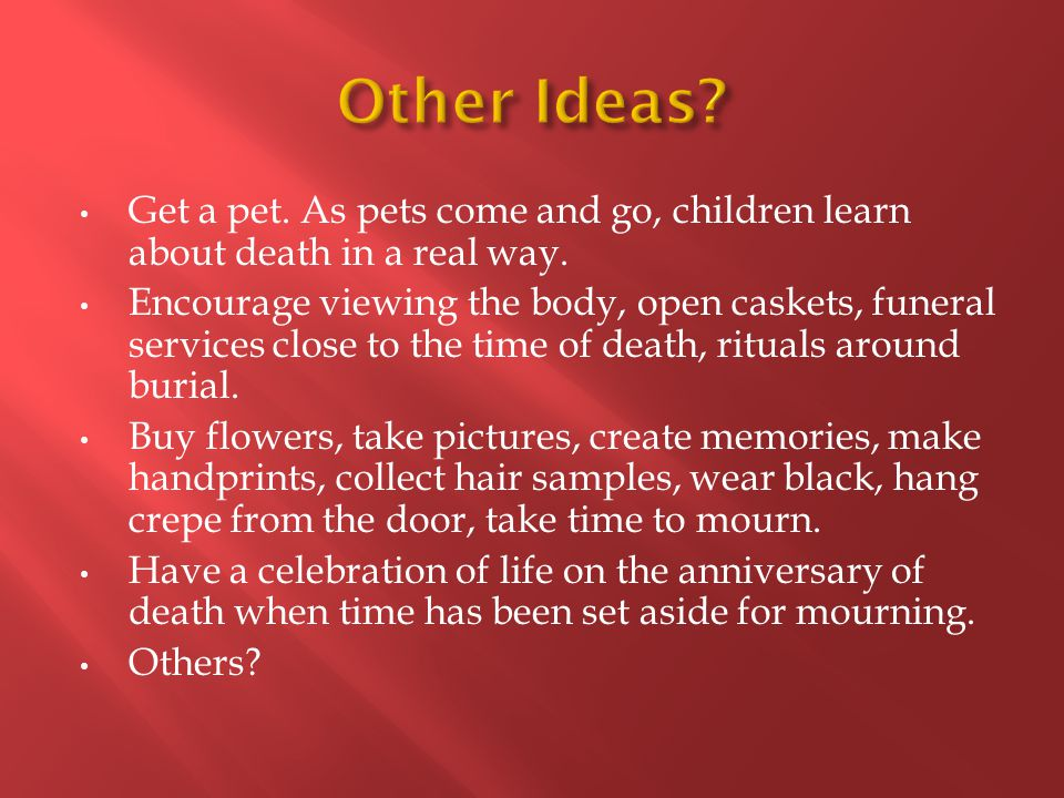 Get a pet. As pets come and go, children learn about death in a real way.