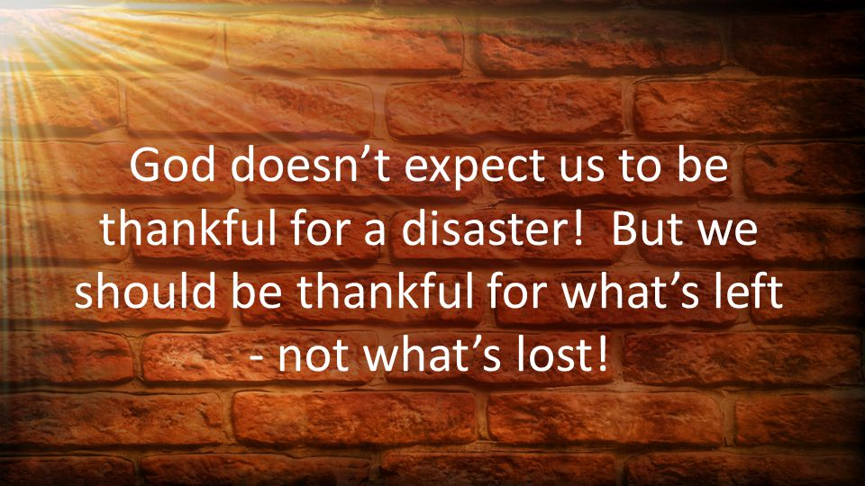God doesn't expect us to be thankful for a disaster.