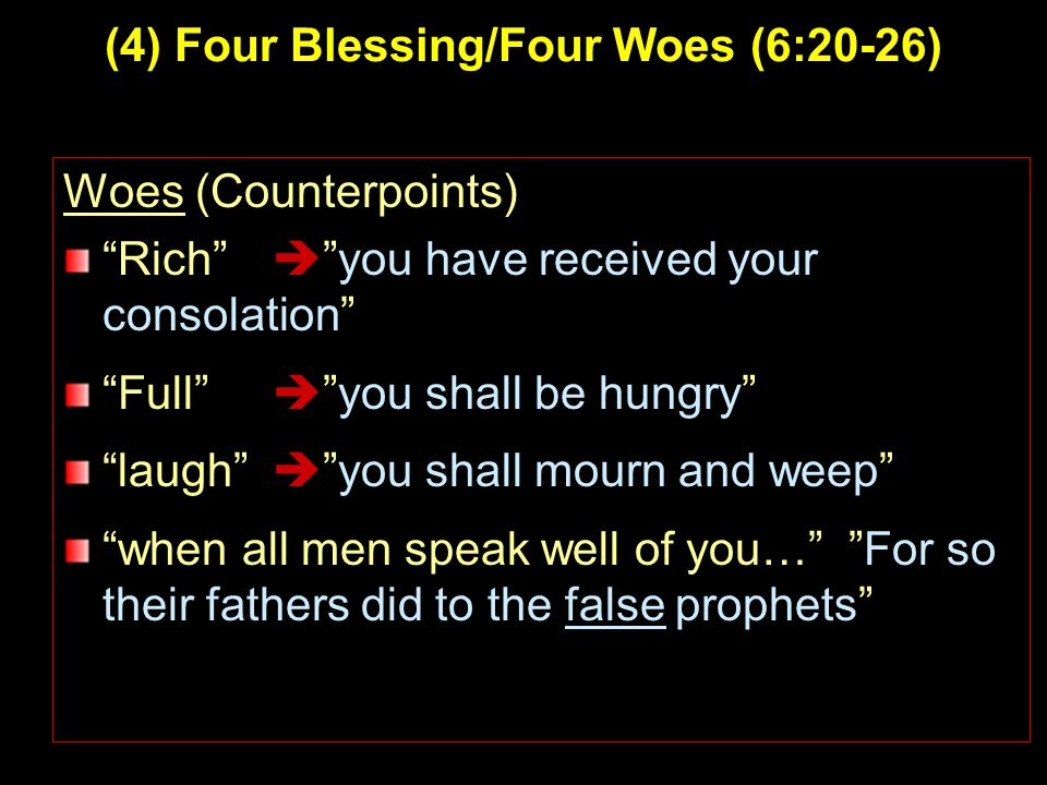 4 (4) Four Blessing/Four Woes (6:20-26) Woes (Counterpoints) Rich  you have received your consolation Full  you shall be hungry laugh  you shall mourn and weep when all men speak well of you… For so their fathers did to the false prophets