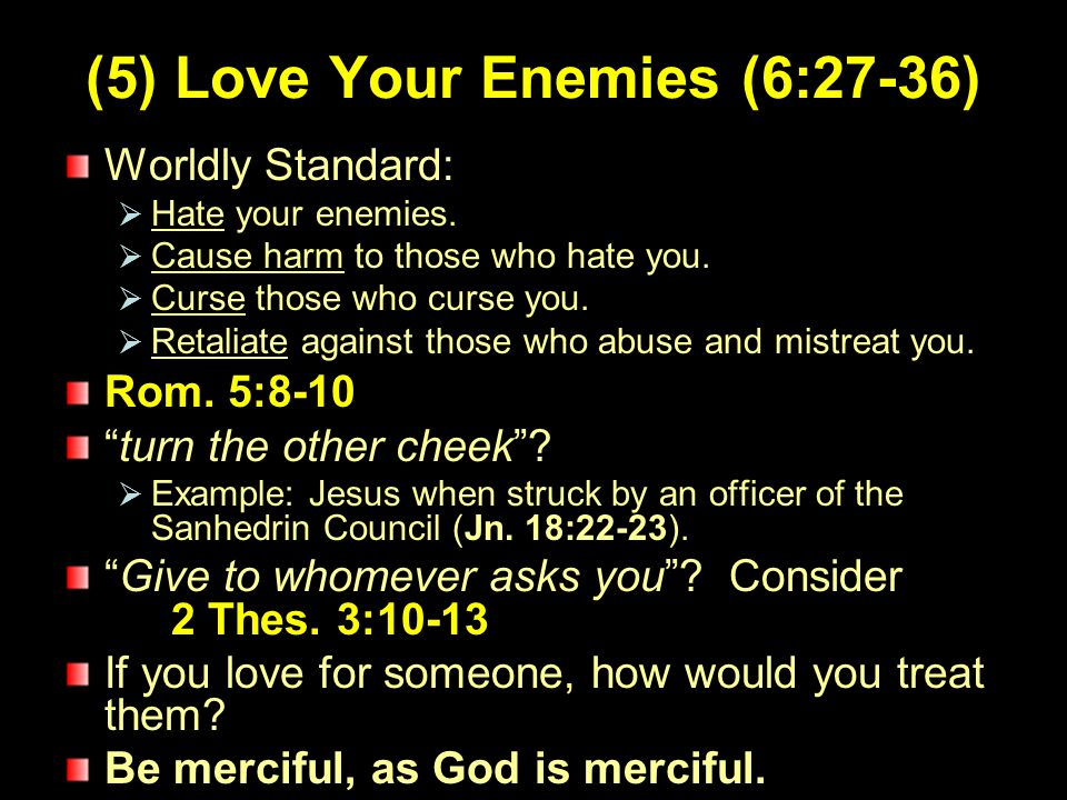 6 (5) Love Your Enemies (6:27-36) Worldly Standard:  Hate your enemies.  Cause harm to those who hate you.  Curse those who curse you.  Retaliate