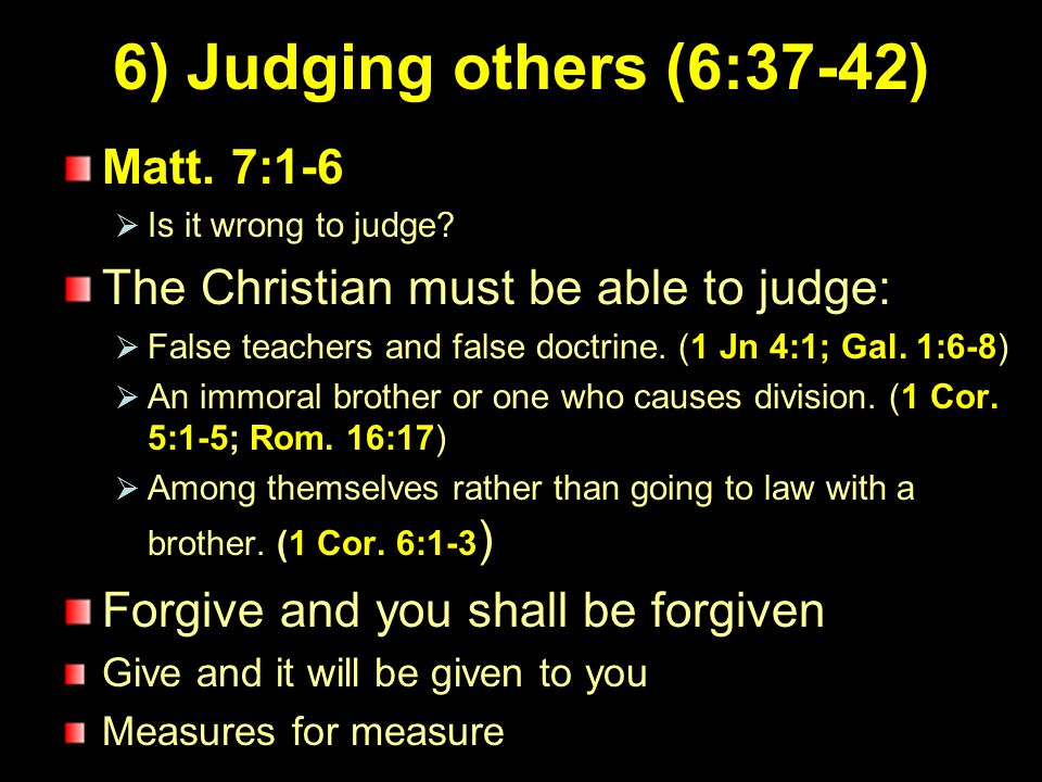 7 6) Judging others (6:37-42) Matt. 7:1-6  Is it wrong to judge? The Christian must be able to judge:  False teachers and false doctrine. (1 Jn 4:1;