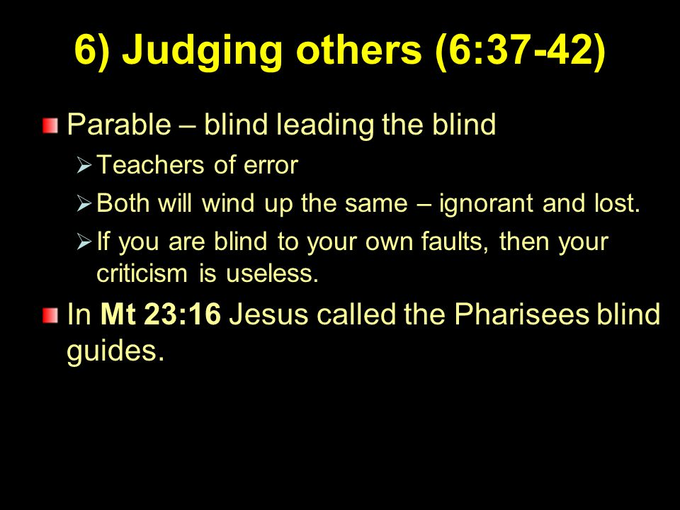 8 6) Judging others (6:37-42) Parable – blind leading the blind  Teachers of error  Both will wind up the same – ignorant and lost.  If you are bli