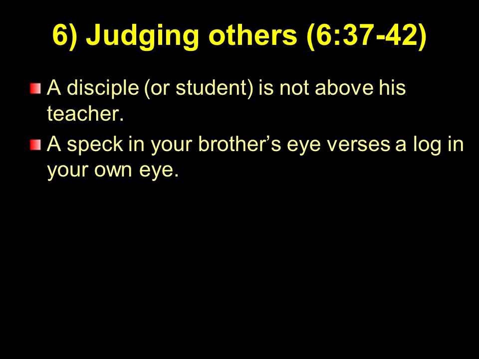 9 6) Judging others (6:37-42) A disciple (or student) is not above his teacher. A speck in your brother's eye verses a log in your own eye.