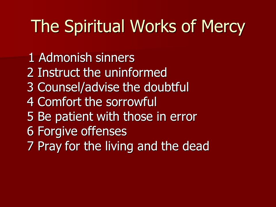 The Spiritual Works of Mercy 1 Admonish sinners 2 Instruct the uninformed 3 Counsel/advise the doubtful 4 Comfort the sorrowful 5 Be patient with those in error 6 Forgive offenses 7 Pray for the living and the dead 1 Admonish sinners 2 Instruct the uninformed 3 Counsel/advise the doubtful 4 Comfort the sorrowful 5 Be patient with those in error 6 Forgive offenses 7 Pray for the living and the dead