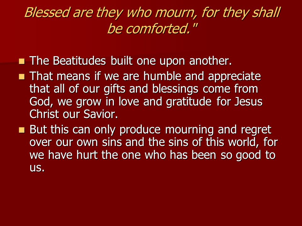Blessed are they who mourn, for they shall be comforted. The Beatitudes built one upon another.