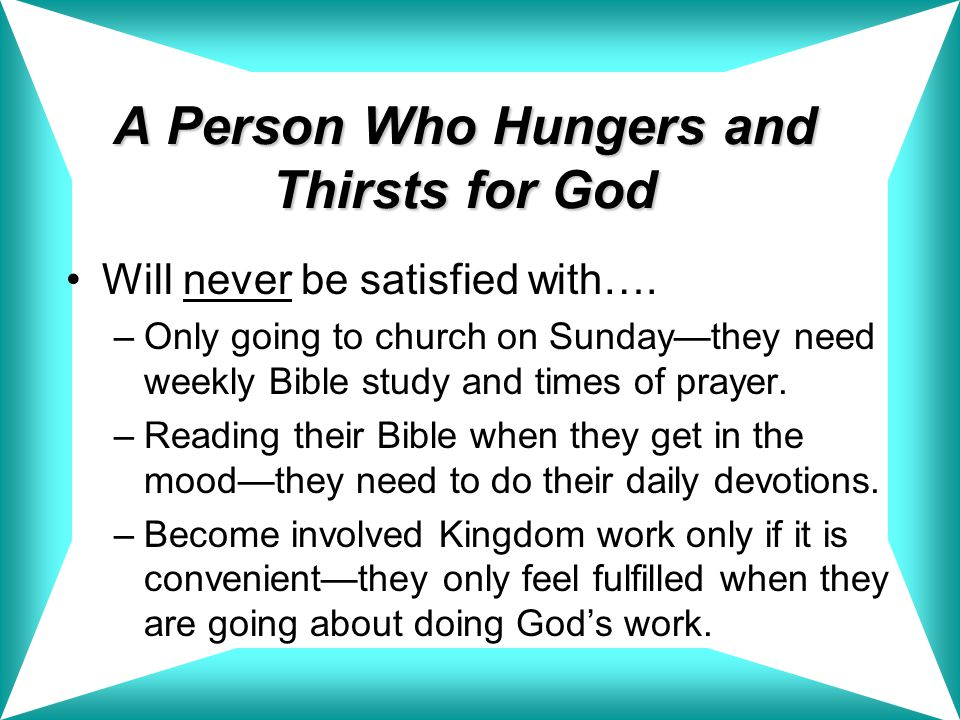 A Person Who Hungers and Thirsts for God Will never be satisfied with….