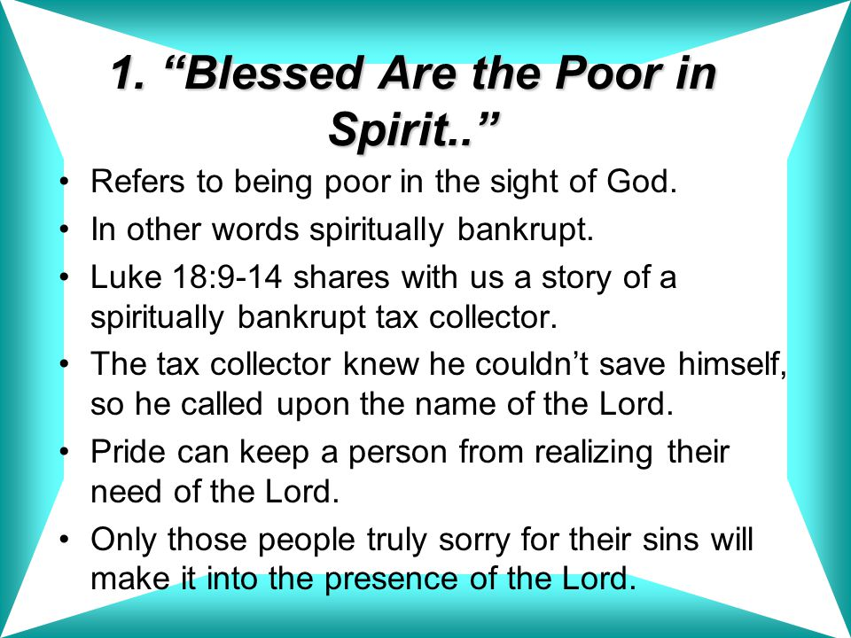 1. Blessed Are the Poor in Spirit.. Refers to being poor in the sight of God.