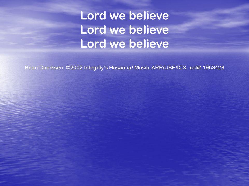 Lord we believe Brian Doerksen. ©2002 Integrity's Hosanna! Music. ARR/UBP/ICS. ccli# 1953428