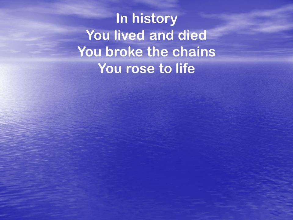 In history You lived and died You broke the chains You rose to life