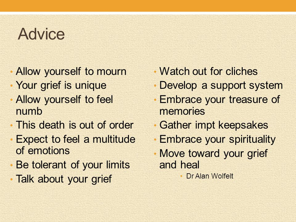 Advice Allow yourself to mourn Your grief is unique Allow yourself to feel numb This death is out of order Expect to feel a multitude of emotions Be t