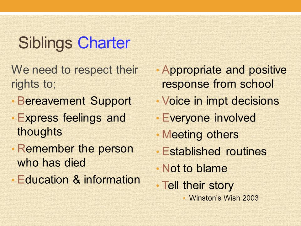 Siblings Charter We need to respect their rights to; Bereavement Support Express feelings and thoughts Remember the person who has died Education & information Appropriate and positive response from school Voice in impt decisions Everyone involved Meeting others Established routines Not to blame Tell their story Winston's Wish 2003