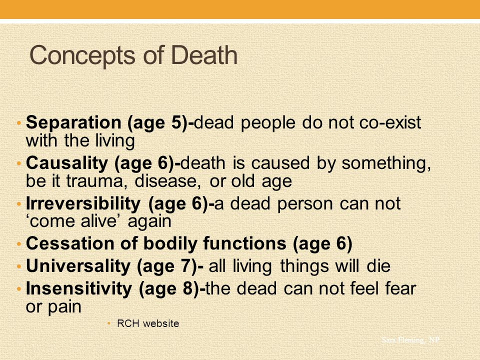 Concepts of Death Separation (age 5)-dead people do not co-exist with the living Causality (age 6)-death is caused by something, be it trauma, disease, or old age Irreversibility (age 6)-a dead person can not 'come alive' again Cessation of bodily functions (age 6) Universality (age 7)- all living things will die Insensitivity (age 8)-the dead can not feel fear or pain RCH website Sara Fleming, NP