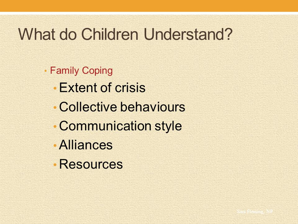 What do Children Understand? Family Coping Extent of crisis Collective behaviours Communication style Alliances Resources Sara Fleming, NP
