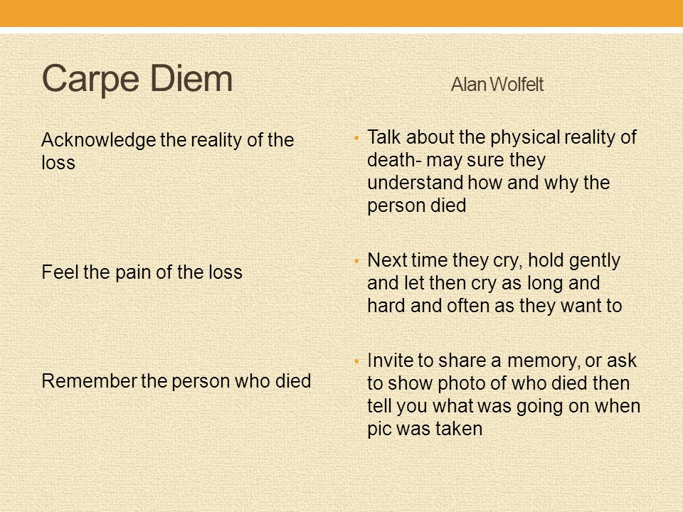 Carpe Diem Alan Wolfelt Acknowledge the reality of the loss Feel the pain of the loss Remember the person who died Talk about the physical reality of